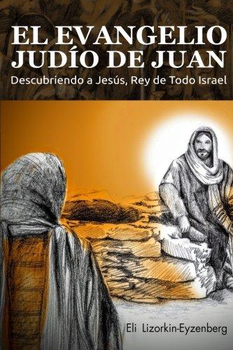 El Evangelio Judío de Juan: Descubriendo a Jesús, Rey de Todo Israel