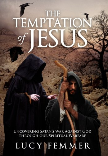 The Temptation of Jesus: Uncovering Satan's War Against God through our Spiritual Warfare