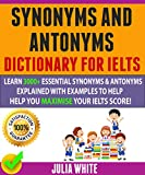 Synonyms And Antonyms Dictionary For Ielts: Learn 3000+ Essential Synonyms & Antonyms Explained With Examples To Help You Maximise Your IELTS Score! (English Edition)...