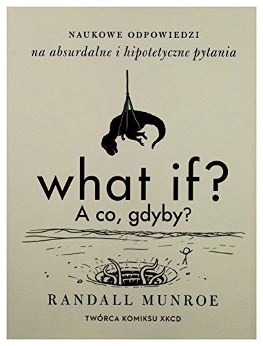 What if? A co gdyby? Naukowe odpowiedzi na absurdalne i hipotetyczne pytania - Randall Munroe (twarda) [KSIĄŻKA]