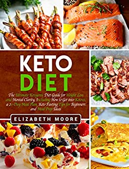 Keto Diet: The Ultimate Ketogenic Diet Guide for Weight Loss and Mental Clarity, Including How to Get into Ketosis, a 21-Day Meal Plan, Keto Fasting Tips ... and Meal Prep Ideas (English Edition) de [Moore, Elizabeth]