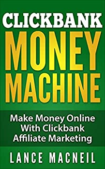 ClickBank Money Machine: Make Money Online With ClickBank Affiliate Marketing [passive income, residual income] (Internet Marketing, Affiliate Marketing, Home Business Opportunity) (English Edition) di [MacNeil, Lance]