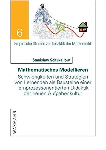 Mathematisches Modellieren: Schwierigkeiten und Strategien von Lernenden als Bausteine einer lernprozessorientierten Didaktik der neuen Aufgabenkultur (Empirische Studien zur Didaktik der Mathematik)