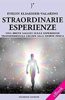 Straordinarie Esperienze - Un breve saggio sulle esperienze transpersonali legate alla morte fisica par [Elsaesser-Valarino, Evelyn]