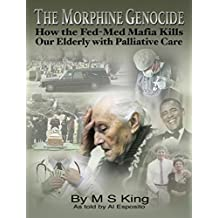 The Morphine Genocide: How the Fed-Med Mafia Kills Our Elderly with Palliative Care (English Edition)