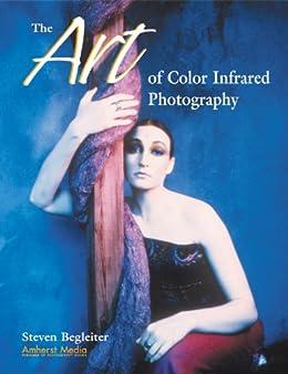The Art Of Color Infrared Photography por Steven H Begleiter epub