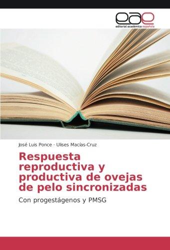 Respuesta reproductiva y productiva de ovejas de pelo sincronizadas: Con progestágenos y PMSG por José Luis Ponce