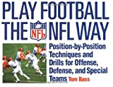 Play Football the NFL Way: Position by Position Techniques and Drills for Offense and Special Teams: Position-by-Position Techniques and Drills for Offense, Defense, and Special Terms