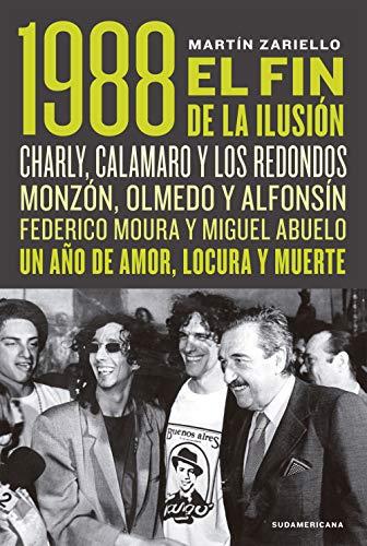 1988. El fin de la ilusión: Charly, Calamaro y los Redondos; Monzón, Olmedo, Asís y Alfonsín; Federico Moura y Miguel Abuelo. Un año de amor, locura y muerte.