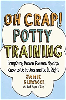 Oh Crap! Potty Training: Everything Modern Parents Need to Know  to Do It Once and Do It Right by [Glowacki, Jamie]