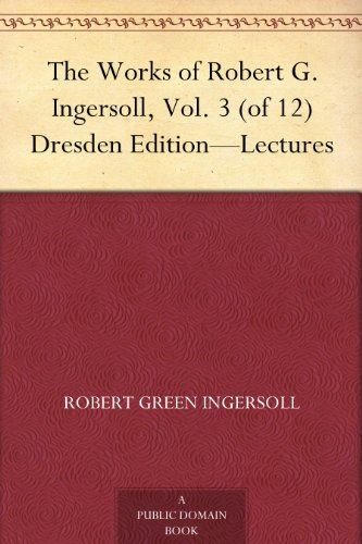 The Works of Robert G. Ingersoll, Vol. 3 (of 12) Dresden Edition-Lectures (English Edition)