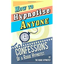 How to Hypnotise Anyone - Confessions of a Rogue Hypnotist: Written by The Rogue Hypnotist, 2014 Edition, Publisher: CreateSpace Independent Publishing [Paperback]