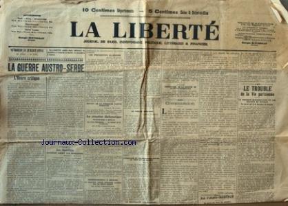 LIBERTE (LA) [No 17674] du 31/07/1914 - LA GUERRE AUSTRO-SERBE - LES PREPARATIFS ALLEMANDS - DEPART DE LA 1ERE FLOTTE ANGLAISE - SITAUTION DIPLOMATIQUE - LA PRESSE ANGLAISE - ECHANGE DE TELEGRAMMES ENTRE LE TSAR ET LE KAISER - LA NEUTRALITE DES PAYS-BAS -COMMUNION PAR LOUIS LATAPIE -LE TROUBLE DE LA VIE PARISIENNE