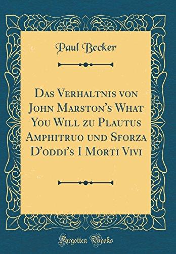 Das Verhältnis von John Marston's What You Will zu Plautus Amphitruo und Sforza D'oddi's I Morti Vivi (Classic Reprint) (Vivi Collection)