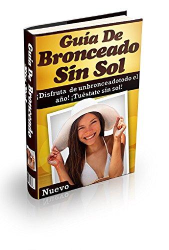 Guía para Broncearse sin Sol: ¡Disfrute De Un Bronceado Todo El Año! ¡Llame La Atención Sin El Sol!