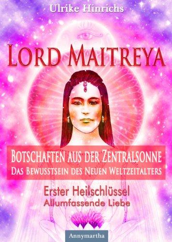 Lord Maitreya - Botschaften aus der Zentralsonne: Erster Heilschlüssel - Allumfassende Liebe (Lord Maitreya - Botschaften aus der Zentralsonne - Das Bewusstsein des Neuen Weltzeitalters 1)