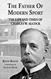 The Father of Modern Sport: The Life and Times of Charles W Alcock