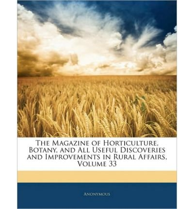 The Magazine of Horticulture, Botany, and All Useful Discoveries and Improvements in Rural Affairs, Volume 33 (Paperback) - Common