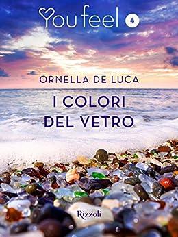 I colori del vetro (Youfeel): Il tempo riesce a levigare anche il vetro più tagliente di [De Luca, Ornella]