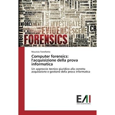 Computer Forensics: L'acquisizione Della Prova Informatica: Un Approccio Tecnico Giuridico Alla Corretta Acquisizione E Gestione Della Prova Informatica