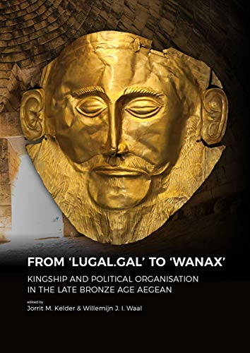 From \'LUGAL.GAL\' to \'Wanax\': kingship and Political Organisation in the Late Bronze Age Aegean