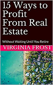 15 Ways to Profit From Real Estate: Without Waiting Until You Retire (How to make money from real estate Book 1) (English Edition) par [Frost, Virginia]