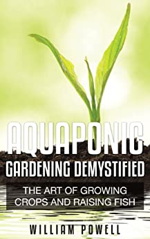 Aquaponic Gardening Demystified: The Art Of Growing Crops And Raising Fish par [Powell, William]