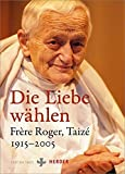 Die Liebe wählen: Frère Roger, Taizé 1915-2005