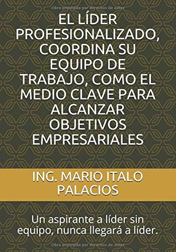 EL LÍDER PROFESIONALIZADO, COORDINA SU EQUIPO DE TRABAJO, COMO EL MEDIO CLAVE PARA ALCANZAR OBJETIVOS EMPRESARIALES: Un aspirante a líder sin equipo, nunca llegará a líder. por ING. MARIO ITALO PALACIOS