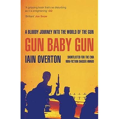 Gun Baby Gun : A Bloody Journey into the World of the Gun
