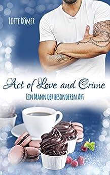 Act of Love and Crime - Ein Mann der besonderen Art von [Römer, Lotte]