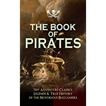 THE BOOK OF PIRATES: 70+ Adventure Classics, Legends & True History of the Notorious Buccaneers: Facing the Flag, Blackbeard, Captain Blood, Pieces of ... Under the Waves... (English Edition)