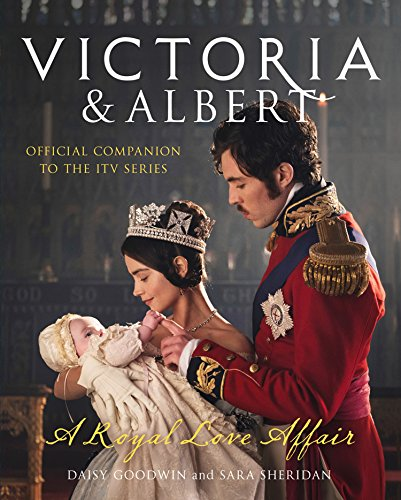 Victoria and Albert - A Royal Love Affair: Official companion to the ITV series by [Goodwin, Daisy, Sheridan, Sara]