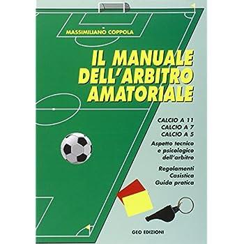 Manuale Dell'arbitro Amatoriale. Calcio A 11, Calcio A 7, Calcio A 5. Aspetto Tecnico E Psicologico Dell'arbitro. Regolamenti, Casistica, Guida Pratica