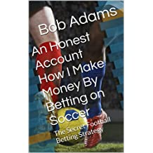An Honest Account How I Make Money By Betting on Soccer -: A Secret Football Betting Strategy (English Edition)