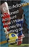 An Honest Account How I Make Money By Betting on Soccer -: A Secret Football Betting Strategy