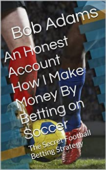 An Honest Account How I Make Money By Betting on Soccer -: A Secret Football Betting Strategy (English Edition) par [Adams, Bob]