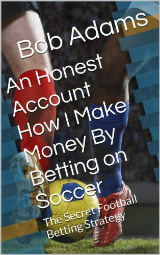 An Honest Account How I Make Money By Betting on Soccer -: A Secret Football Betting Strategy (English Edition) por Bob Adams