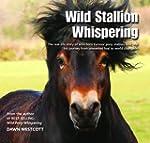 Wild Stallion Whispering: The Real-Li...