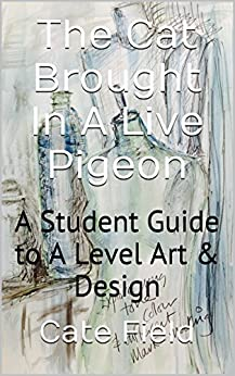 The Cat Brought In A Live Pigeon - Illustrated: A Student Guide to A Level Art & Design by [Field, Cate]