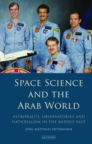Space Science and the Arab World: Astronauts, Observatories and Nationalism in the Middle East (Library of Modern Middle East Studies)