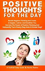 Positive Thoughts For The Day: Banish Negative Thinking And Create A Happier, Calmer, And Healthier You. Harness The Power of Positive Thinking And ... A Great Day! (FeelFabToday Guides) (Volume 2) by Rachel Robins (2014-09-04)