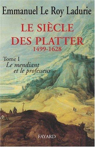 LE SIECLE DES PLATTER 1499-1628: TOME PREMIER: LE MENDIANT ET LE PROFESSEUR. par Emmanuel Le Roy. Ladurie