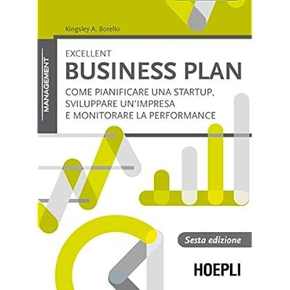Excellent Business Plan: Come Pianificare Una Startup, Sviluppare Un'impresa E Monitorare La Performance