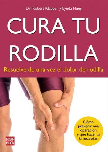 Cura tu rodilla - resuelve de una vez el dolor de rodilla (Alternativas) por Robert Klapper