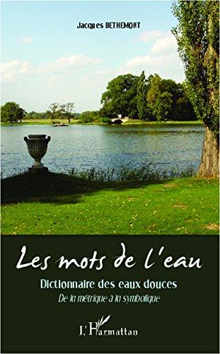 Les mots de l'eau: Dictionnaire des eaux douces - De la métrique à la symbolique