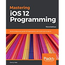 Mastering iOS 12 Programming: Build professional-grade iOS applications with Swift and Xcode 10, 3rd Edition (English Edition)
