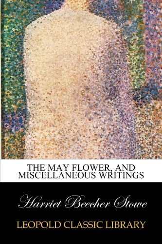 The May Flower, and Miscellaneous Writings por Harriet Beecher Stowe