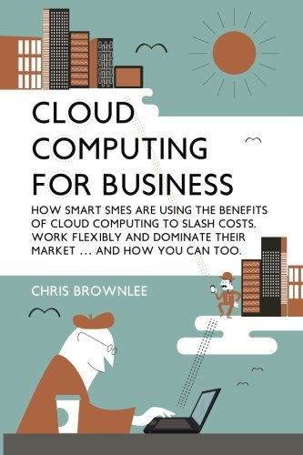 Cloud Computing For Business: How Smart SMEs Are Using The Benefits Of Cloud Computing To Slash Costs, Work Flexibly And Dominate Their Market (And How You Can Too)