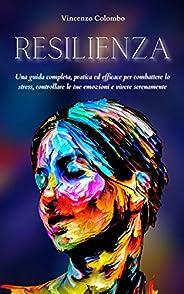 RESILIENZA: Una guida completa, pratica ed efficace per combattere lo stress, controllare le tue emozioni e vi